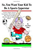 So, You Want Your Kid to Be A Sports Superstar, Ken Paul Mink, 1412032202