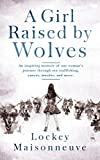 A Girl Raised By Wolves: An inspiring memoir of one woman's journey through sex trafficking, cancer, murder, and more.