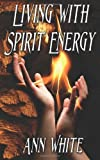 Living with Spirit Energy, Ann White, 1469972689
