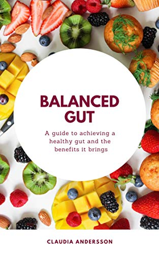 Balanced Gut: A guide to achieving a healthy gut and the benefits it brings (eating healthy, gut bacteria, brain-gut connection, clean diet, anti-inflammatory food) by [Andersson, Claudia]