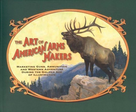 The Art of American Arms Makers: Marketing Guns, Ammunition, and Western Adventure During the Golden Age of Illustration by Richard C. Rattenbury (2004-06-03) (The Legend Of The Golden Gun Western)