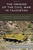 The Origins of the Civil War in Tajikistan: Nationalism, Islamism, and Violent Conflict in Post-Soviet Space (Contemporary Central Asia: Societies, Politics, and Cultures)