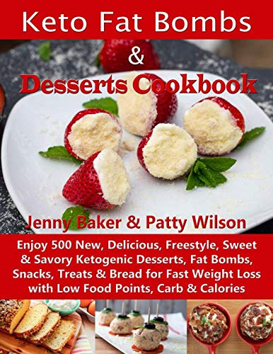 Keto Fat Bombs & Desserts Cookbook: Enjoy 500 New, Delicious, Freestyle, Sweet & Savory Ketogenic Desserts, Fat Bombs, Snacks, Treats & Bread for Fast Weight Loss with Low Food Points, Carb & Calories by Jenny Baker, Patty Wilson