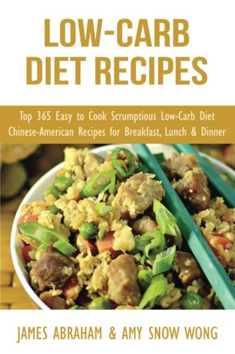 Low-Carb Diet Recipes: Top 365 Easy to Cook Scrumptious Low-Carb Diet Chinese-American Recipes for Breakfast, Lunch & Dinner (Low-Carb Paleo Diet Recipes) (Volume 8)