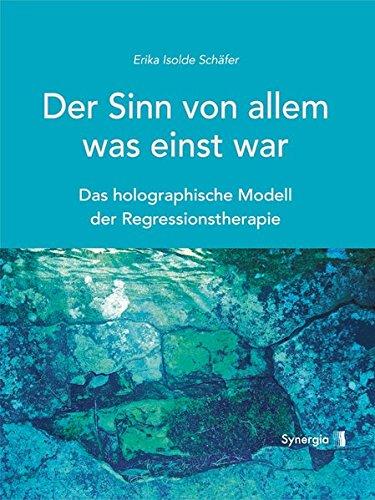 Der Sinn von allem, was einst war: Das holographische Modell der Regressionstherapie