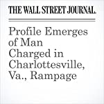 Profile Emerges of Man Charged in Charlottesville, Va., Rampage | Jon Kamp,Scott Calvert,Melanie Grayce West