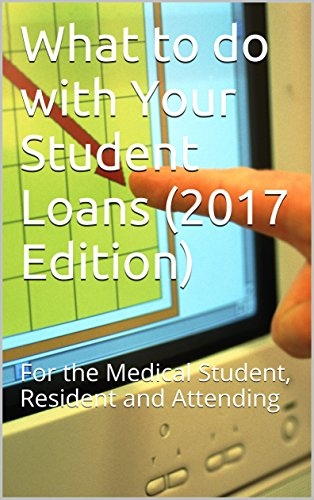 What to do with Your Student Loans (2017 Edition): For the Medical Student, Resident and Attending