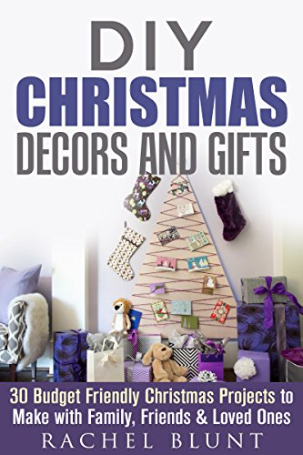 DIY Christmas Decors and Gifts: 30 Budget Friendly Christmas Projects to Make with  Family, Friends & Loved Ones (DIY Household Hacks & Christmas Crafts) by [Blunt, Rachel]