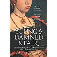 Young and Damned and Fair: The Life and Tragedy of Catherine Howard at the Court of Henry VIII