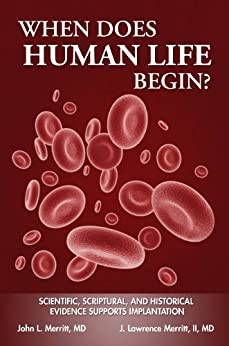 When Does Human Life Begin?: Scientific, Scriptural, and Historical Evidence Supports Implantation = by [Merritt, John L, Merritt II, J Lawrence]