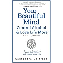 Your Beautiful Mind: Control Alcohol and Love Life More: Discover Freedom, Find Happiness & Change Your Life (Mindful Drinking)