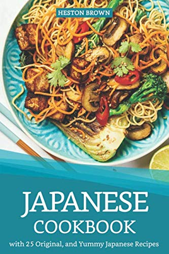 Japanese Cookbook with 25 Original, and Yummy Japanese Recipes: Satisfy Your Desire for Japanese Cuisine by Heston Brown