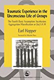 img - for Traumatic Experience in the Unconscious Life of Groups: The Fourth Basic Assumption: Incohesion: Aggregation/Massification or (ba) I:A/M (International Library of Group Analysis) book / textbook / text book