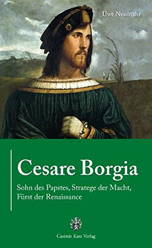 Cesare Borgia: Sohn des Papstes, Stratege der Macht, Fürst der Renaissance