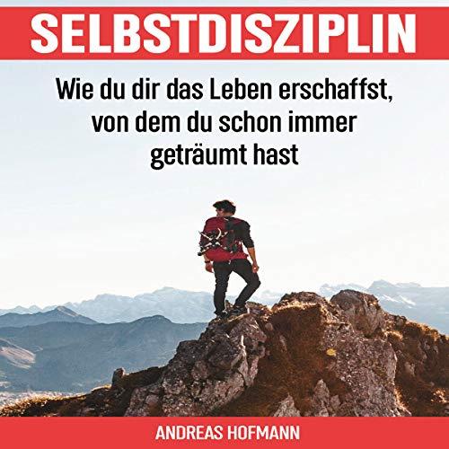 Selbstdisziplin [Self-Discipline: How to Create the Life You've Always Dreamed Of]: Wie du dir das Leben erschaffst, von dem du schon immer geträumt hast