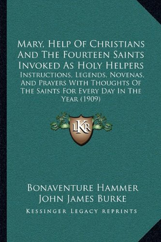 Read Online Mary, Help Of Christians And The Fourteen Saints Invoked As Holy Helpers: Instructions, Legends, Novenas, And Prayers With Thoughts Of The Saints For Every Day In The Year (1909) pdf epub