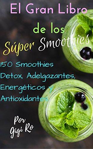 El Gran Libro de los Súper Smoothies: 150 Smoothies Detox, Adelgazantes, Energéticos y