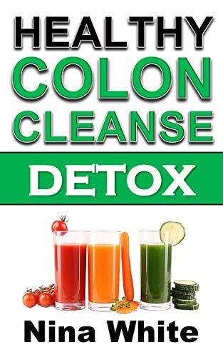 Healthy Colon Cleanse Detox: Complete Guide on How to Lose Weight Effectively Using Healthy Natural Colon Cleanse Recipes in Only 2 Weeks!