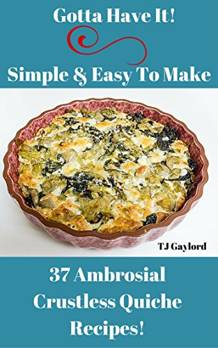Gotta Have It Simple & Easy To Make 37 Ambrosial Crustless Quiche Recipes!