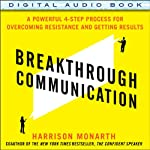Breakthrough Communication: A Powerful 4-Step Process for Overcoming Resistance and Getting Results | Harrison Monarth