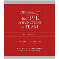 Overcoming the Five Dysfunctions of a Team: A Field Guide for Leaders, Managers, and Facilitators (J-B Lencioni Series…