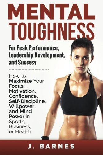 Mental Toughness for Peak Performance, Leadership Development, and Success: How to Maximize Your Focus, Motivation, Confidence, Self-Discipline, Willpower, and Mind Power in Sports, Business or Health (Peak Potentials Training compare prices)