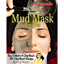 Homemade Mud Mask Recipes. How To Make A Clay Mask. 30+ Recipes (Pamper Yourself Book 19)