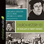 Church History 101: The Highlights of Twenty Centuries | Sinclair B. Ferguson,Joel R. Beeke,Michael A. G. Haykin