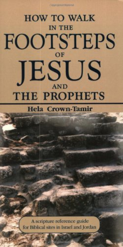 How to Walk in the Footsteps of Jesus and the Prophets: A Scripture Reference Guide for Biblical Sites in Israel and Jordan -