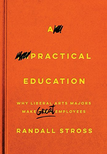Book Cover: A Practical Education: Why Liberal Arts Majors Make Great Employees