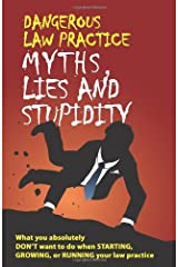 Dangerous Law Practice Myths, Lies and Stupidity Paperback