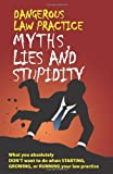 Dangerous Law Practice Myths, Lies and Stupidity