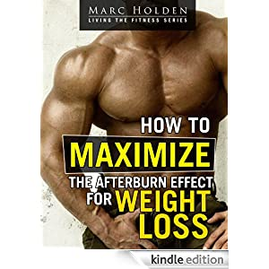 How to Maximize the Afterburn Effect for Weight Loss Marc Holden