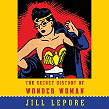 The Secret History of Wonder Woman Audiobook by Jill Lepore Narrated by Jill Lepore