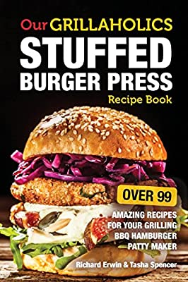 Our Grillaholics Stuffed Burger Press Recipe Book 99 Amazing Recipes For Your Grilling BBQ Hamburger Patty Maker Discover Taste New Enormous