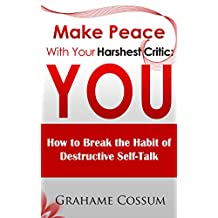 Make Peace With Your Harshest Critic: You: How To Break The Habit Of Destructive Self-Talk.