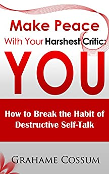 Make Peace With Your Harshest Critic: You: How To Break The Habit Of Destructive Self-Talk. by [Cossum, Grahame]
