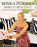 Monica Pedersen Make It Beautiful: Designs and Ideas for Entertaining at Home