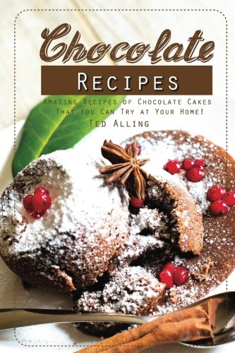Chocolate Recipes: Amazing Recipes of Chocolate Cakes That You Can Try at Your Home! by Ted Alling