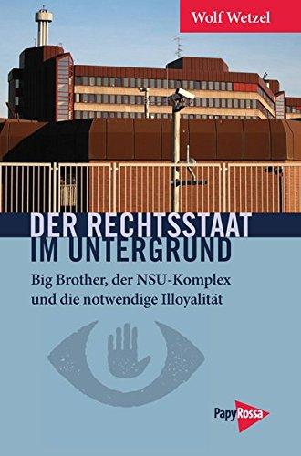Der Rechtsstaat im Untergrund: Big Brother, der NSU-Komplex und die notwendige Illoyalität (Neue Kleine Bibliothek)