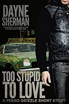 Too Stupid to Love: A Peebo Grizzle Short Story (Peebo Grizzle Stories Book 2) by [Sherman, Dayne]