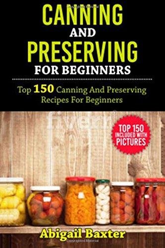 Canning And Preserving For Beginners Cookbook: Top 150 Canning And Preserving Recipes For Beginners With Pictures (Canning Recipes Cookbook compare prices)