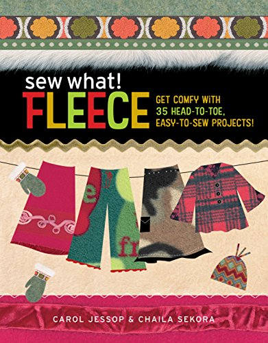 Sew What! Fleece: Get Comfy with 35 Heat-to-Toe, Easy-to-Sew Projects! (Sew Fleece Fabric)