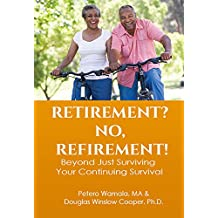 RETIREMENT? NO, REFIREMENT!: Beyond just surviving, your continuing survival