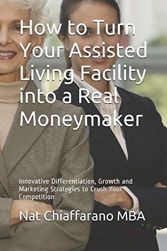How to Turn Your Assisted Living Facility into a Real Moneymaker: Innovative Differentiation, Growth and Marketing Strategies to Crush Your Competition