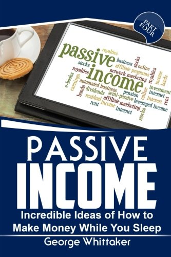 Passive Income: Incredible Ideas of How to Make Money While You Sleep, Part Four (Online Business, Passive Income, Entrepreneur, Financial Freedom) (Volume 4)