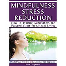 Mindfulness Stress Reduction: How to Practice Mindfulness for Peaceful, Stress-Free, Happy Living (Mindfulness Techniques & Exercises for Beginners)