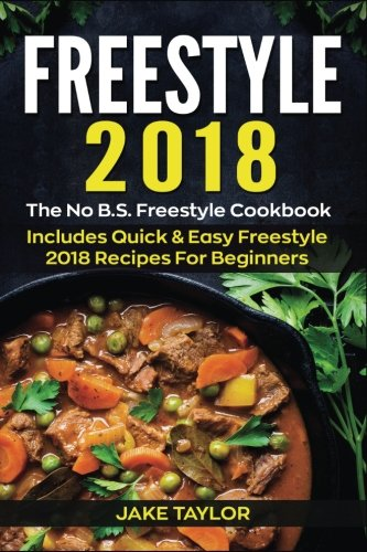 Freestyle 2018: The No B.S. Freestyle Cookbook - Includes Quick & Easy Freestyle 2018 Recipes For Beginners (Volume 1) by Jake Taylor