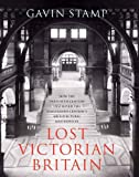 Lost Victorian Britain: How the Twentieth Century Destroyed the Nineteenth Century's Architectural Masterpieces
