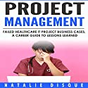 Project Management: Failed Healthcare IT Project Business Cases, a Career Guide to Lessons Learned Audiobook by Natalie Disque Narrated by Paula Slade